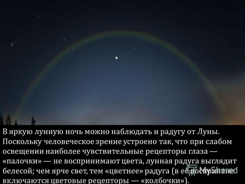 В яркую лунную ночь можно наблюдать и радугу от Луны. Поскольку человеческое зрение устроено так, что при слабом освещении наиболее чувствительные рецепторы глаза « палочки » не воспринимают цвета, лунная радуга выглядит белесой ; чем ярче свет, тем