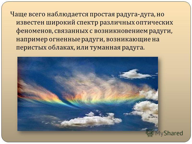 Чаще всего наблюдается простая радуга - дуга, но известен широкий спектр различных оптических феноменов, связанных с возникновением радуги, например огненные радуги, возникающие на перистых облаках, или туманная радуга.