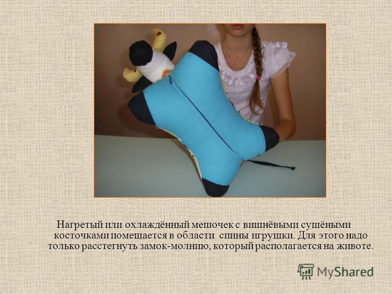 Нагретый или охлаждённый мешочек с вишнёвыми сушёными косточками помещается в области спины игрушки. Для этого надо только расстегнуть замок-молнию, который располагается на животе.
