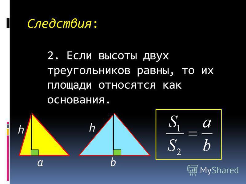Следствия: 2. Если высоты двух треугольников равны, то их площади относятся как основания. ab h h