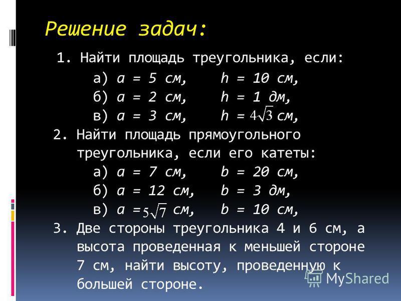 Решение задач: 1. Найти площадь треугольника, если: а) a = 5 см, h = 10 см, б) a = 2 см, h = 1 дм, в) a = 3 см, h = см, 2. Найти площадь прямоугольного треугольника, если его катеты: а) a = 7 см, b = 20 см, б) a = 12 см, b = 3 дм, в) a = см, b = 10 с