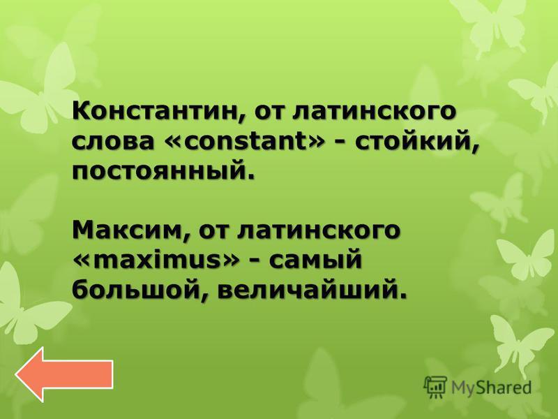 Константин, от латинского слова «constant» - стойкий, постоянный. Максим, от латинского «maximus» - самый большой, величайший.