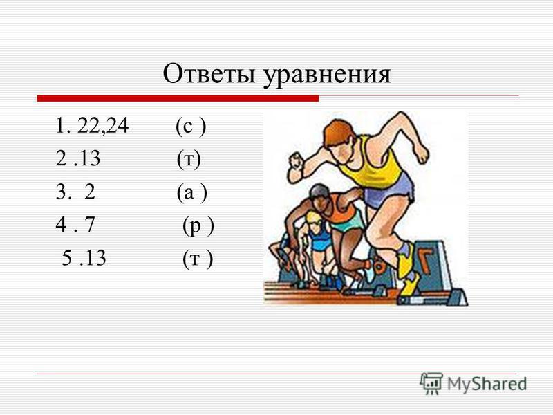 Ответы уравнения 1. 22,24 (с ) 2.13 (т) 3. 2 (а ) 4. 7 (р ) 5.13 (т )