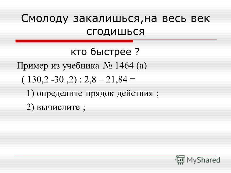 Смолоду закалишься,на весь век сгодишься кто быстрее ? Пример из учебника 1464 (а) ( 130,2 -30,2) : 2,8 – 21,84 = 1) определите прядок действия ; 2) вычислите ;
