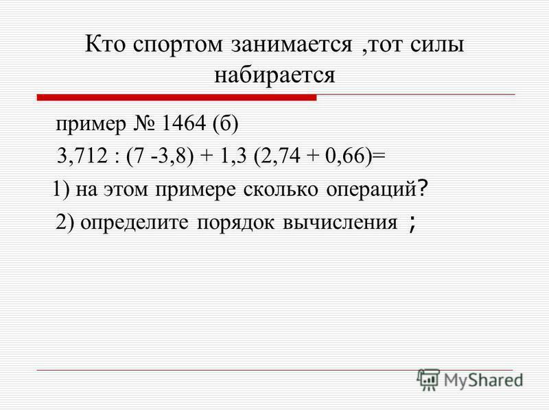 Кто спортом занимается,тот силы набирается пример 1464 (б) 3,712 : (7 -3,8) + 1,3 (2,74 + 0,66)= 1) на этом примере сколько операций ? 2) определите порядок вычисления ;