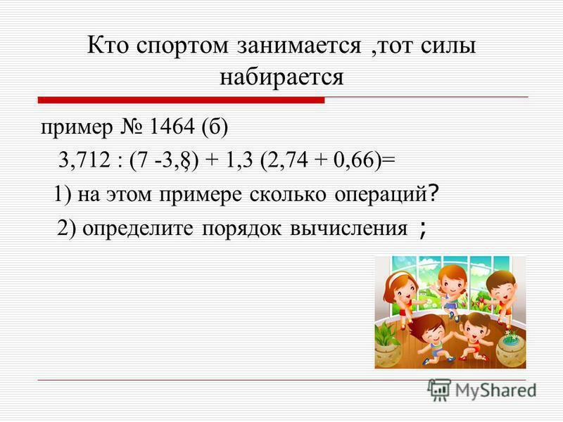 Кто спортом занимается,тот силы набирается пример 1464 (б) 3,712 : (7 -3,8) + 1,3 (2,74 + 0,66)= 1) на этом примере сколько операций ? 2) определите порядок вычисления ; ;