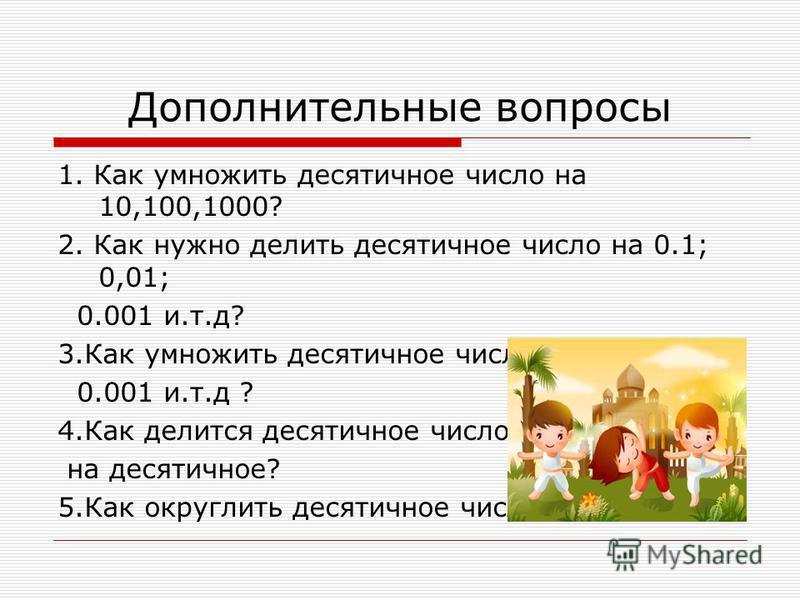 Дополнительные вопросы 1. Как умножить десятичное число на 10,100,1000? 2. Как нужно делить десятичное число на 0.1; 0,01; 0.001 и.т.д? 3. Как умножить десятичное число на 0,1;0,01; 0.001 и.т.д ? 4. Как делится десятичное число на десятичное? 5. Как