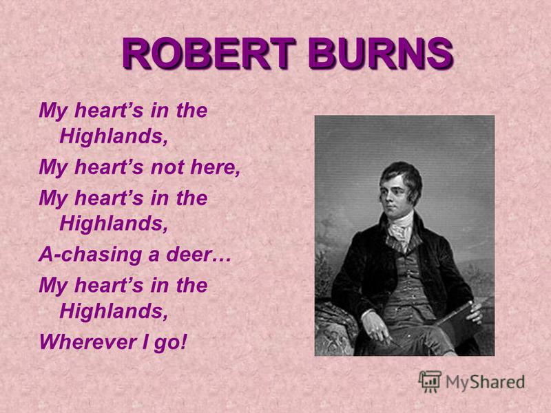 ROBERT BURNS My hearts in the Highlands, My hearts not here, My hearts in the Highlands, A-chasing a deer… My hearts in the Highlands, Wherever I go!