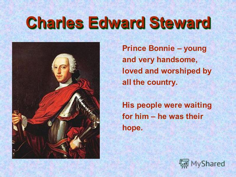 Charles Edward Steward Prince Bonnie – young and very handsome, loved and worshiped by all the country. His people were waiting for him – he was their hope.