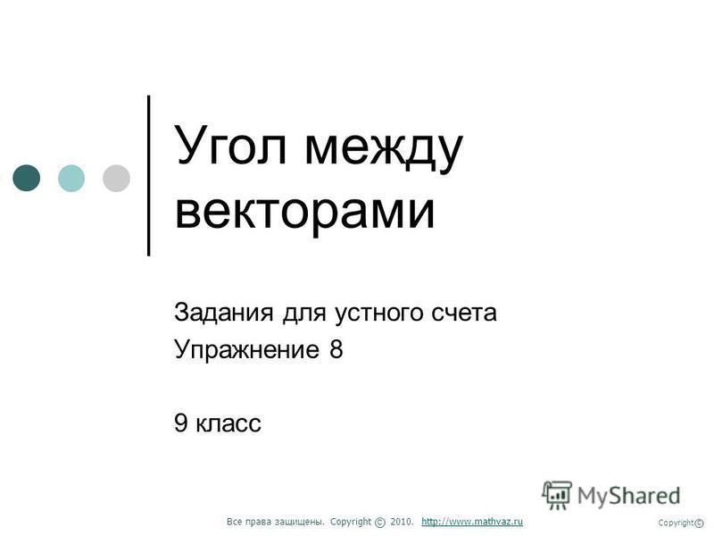 Угол между векторами Задания для устного счета Упражнение 8 9 класс Все права защищены. Copyright 2010. http://www.mathvaz.ruhttp://www.mathvaz.ru с Copyright с