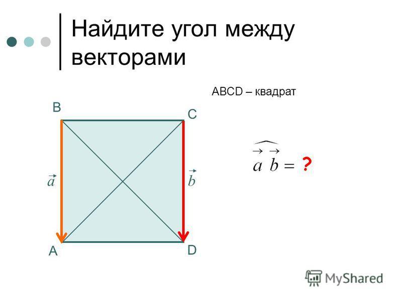 0 Найдите угол между векторами А В С АВСD – квадрат аb ? D