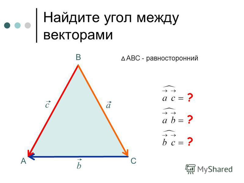 Найдите угол между векторами А В С АВС - равносторонний a b с ? ? ?