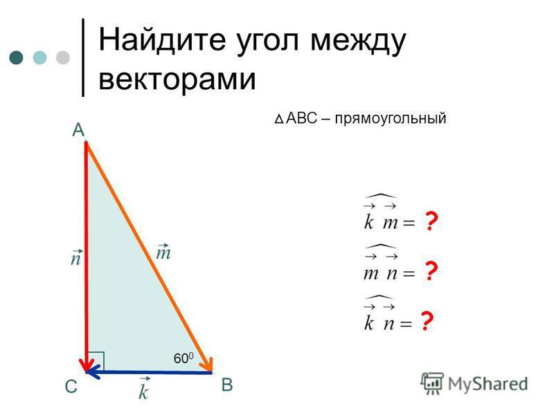Найдите угол между векторами А В С АВС – прямоугольный m k n ? ? ? 60 0