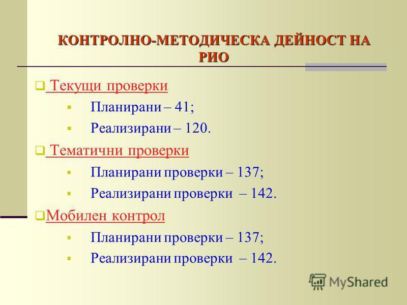 КОНТРОЛНО-МЕТОДИЧЕСКА ДЕЙНОСТ НА РИО Текущи проверки Планирани – 41; Реализирани – 120. Тематични проверки Планирани проверки – 137; Реализирани проверки – 142. Мобилен контрол Планирани проверки – 137; Реализирани проверки – 142.