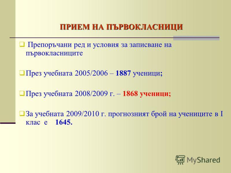 ПРИЕМ НА ПЪРВОКЛАСНИЦИ Препоръчани ред и условия за записване на първокласниците През учебната 2005/2006 – 1887 ученици; През учебната 2008/2009 г. – 1868 ученици; За учебната 2009/2010 г. прогнозният брой на учениците в І клас е 1645.