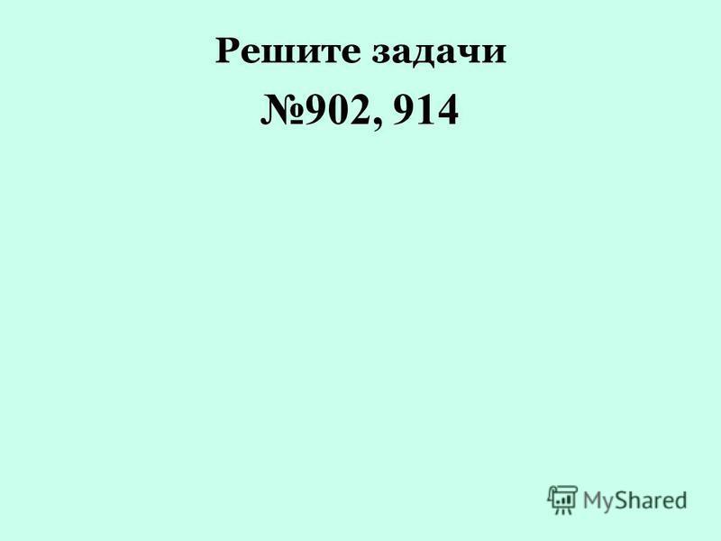 Решите задачи 902, 914