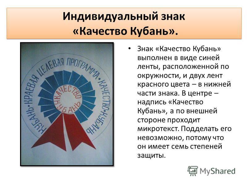Индивидуальный знак «Качество Кубань». Знак «Качество Кубань» выполнен в виде синей ленты, расположенной по окружности, и двух лент красного цвета – в нижней части знака. В центре – надпись «Качество Кубань», а по внешней стороне проходит микротекст.