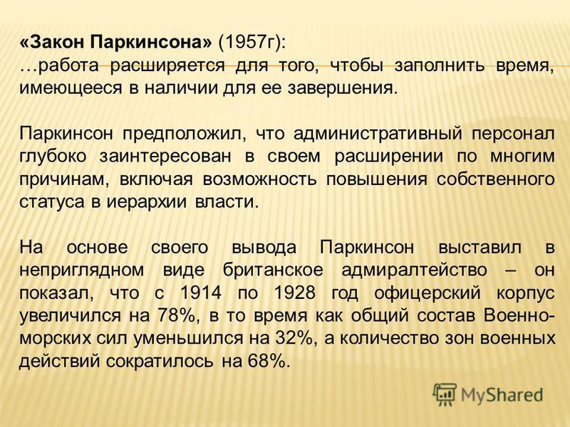 «Закон Паркинсона» (1957 г): …работа расширяется для того, чтобы заполнить время, имеющееся в наличии для ее завершения. Паркинсон предположил, что административный персонал глубоко заинтересован в своем расширении по многим причинам, включая возможн