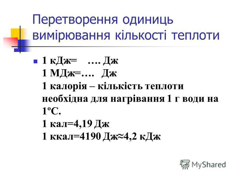 Перетворення одиниць вимірювання кількості теплоти 1 кДж= …. Дж 1 МДж=…. Дж 1 калорія – кількість теплоти необхідна для нагрівання 1 г води на 1ºС. 1 кал=4,19 Дж 1 ккал=4190 Дж4,2 кДж