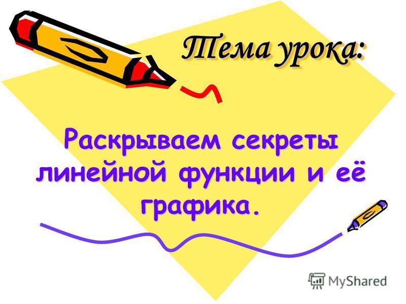 Тема урока: Тема урока: Тема урока: Раскрываем секреты линейной функции и её графика.