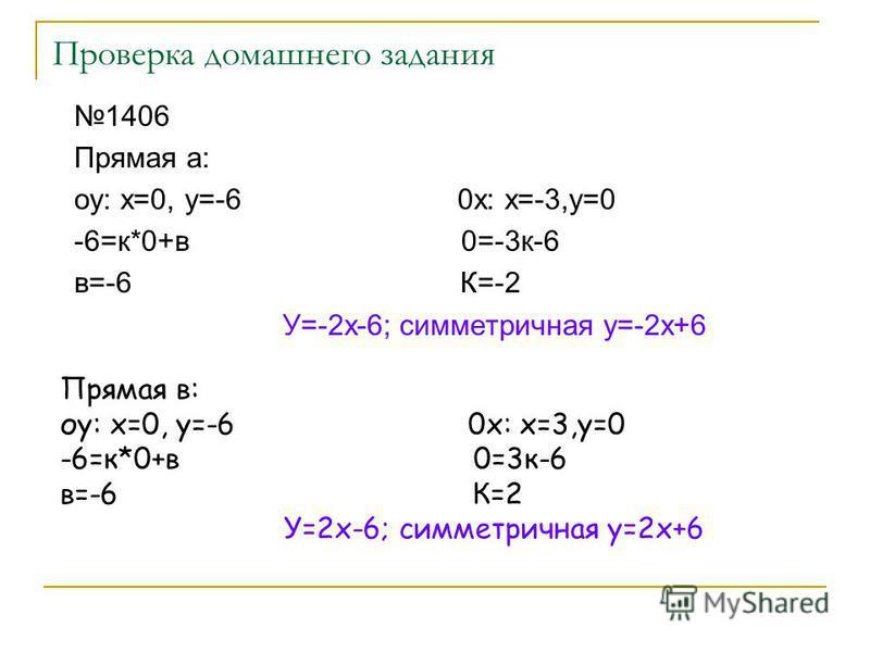 Проверка домашнего задания 1406 Прямая а: оу: х=0, у=-6 0 х: х=-3,у=0 -6=к*0+в 0=-3 к-6 в=-6 К=-2 У=-2 х-6; симметричная у=-2 х+6 Прямая в: оу: х=0, у=-6 0 х: х=3,у=0 -6=к*0+в 0=3 к-6 в=-6 К=2 У=2 х-6; симметричная у=2 х+6