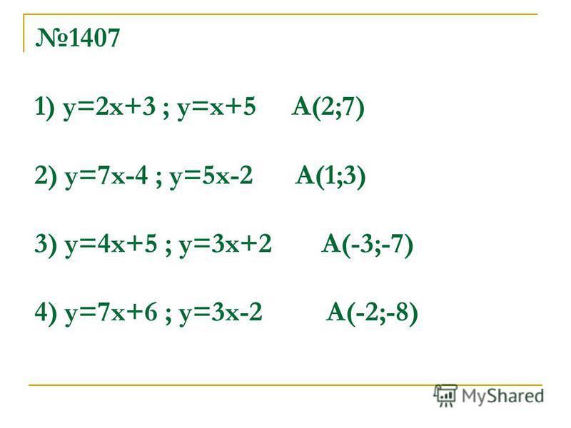 1407 1) у=2 х+3 ; у=х+5 А(2;7) 2) у=7 х-4 ; у=5 х-2 А(1;3) 3) у=4 х+5 ; у=3 х+2 А(-3;-7) 4) у=7 х+6 ; у=3 х-2 А(-2;-8)