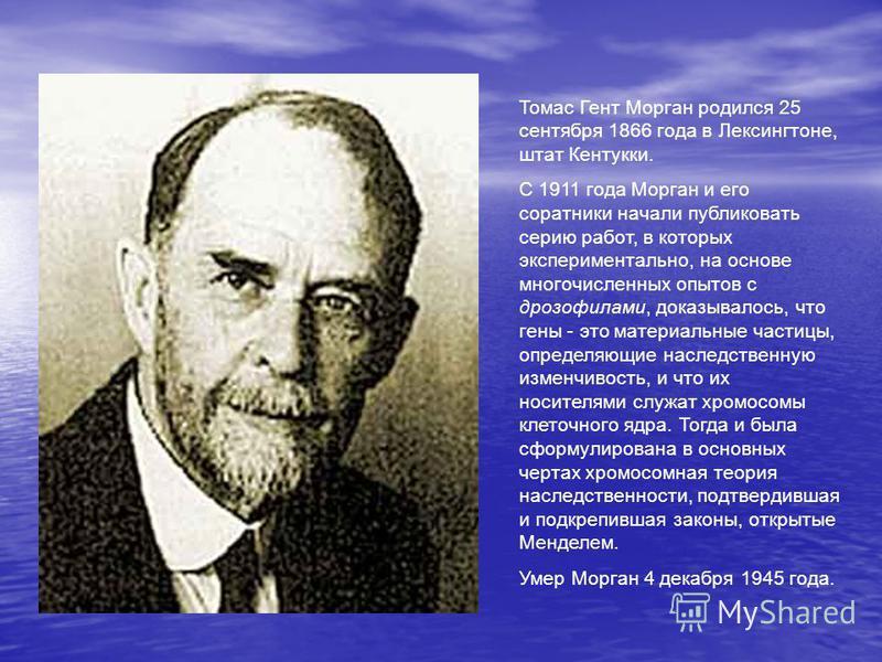 Томас Гент Морган родился 25 сентября 1866 года в Лексингтоне, штат Кентукки. С 1911 года Морган и его соратники начали публиковать серию работ, в которых экспериментально, на основе многочисленных опытов с дрозофилами, доказывалось, что гены - это м