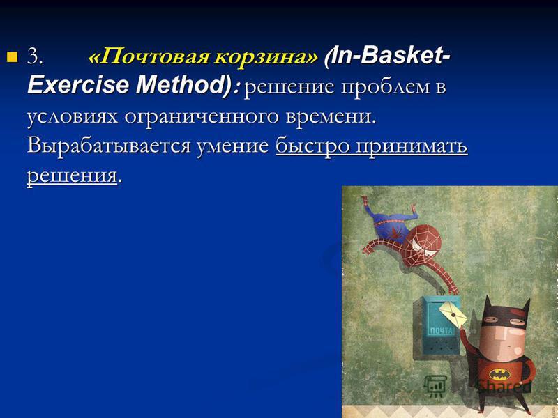 3. «Почтовая корзина» ( In-Basket- Exercise Method) : решение проблем в условиях ограниченного времени. Вырабатывается умение быстро принимать решения. 3. «Почтовая корзина» ( In-Basket- Exercise Method) : решение проблем в условиях ограниченного вре