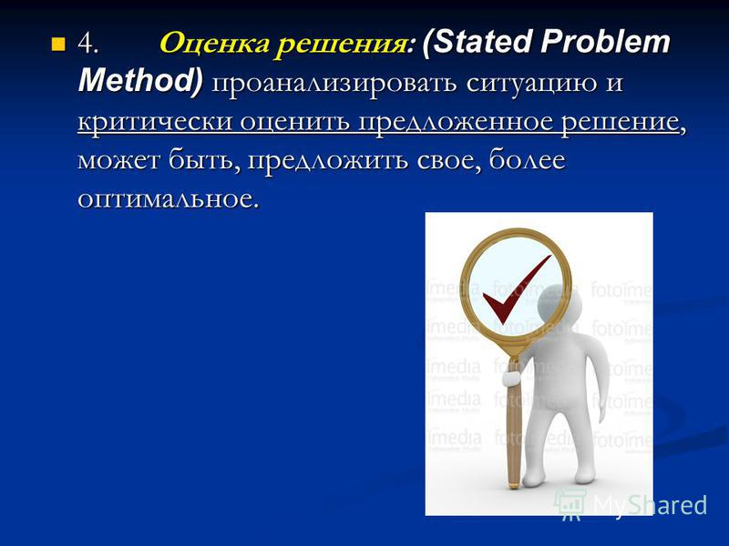 4. Оценка решения: (Stated Problem Method) проанализировать ситуацию и критически оценить предложенное решение, может быть, предложить свое, более оптимальное. 4. Оценка решения: (Stated Problem Method) проанализировать ситуацию и критически оценить