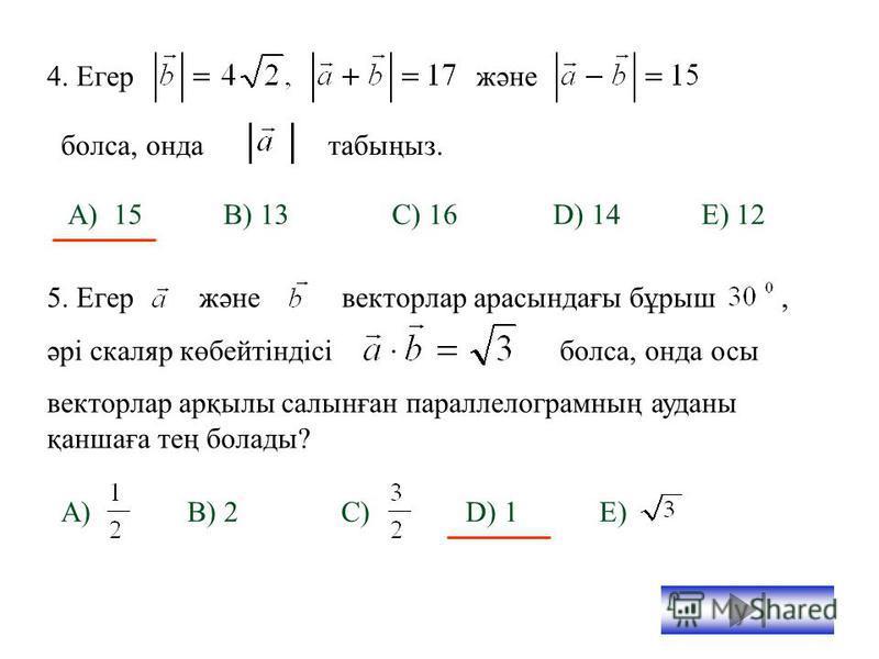 Тест сұрақтары: 1.А(-1;-2;4), В(-4;-2;0), С(3;-2;1) үшбұрышының төбелері болса, А төбесіндегі үшбұрыштың бұрышын табыңыз. А) B) C) D) E) 2. векторлары өзара перпендикуляр. болса,скаляр көбейтіндісін анықтаңыз. А) B) C) D) E) 3. Төбелері А(7;3;4), В(1