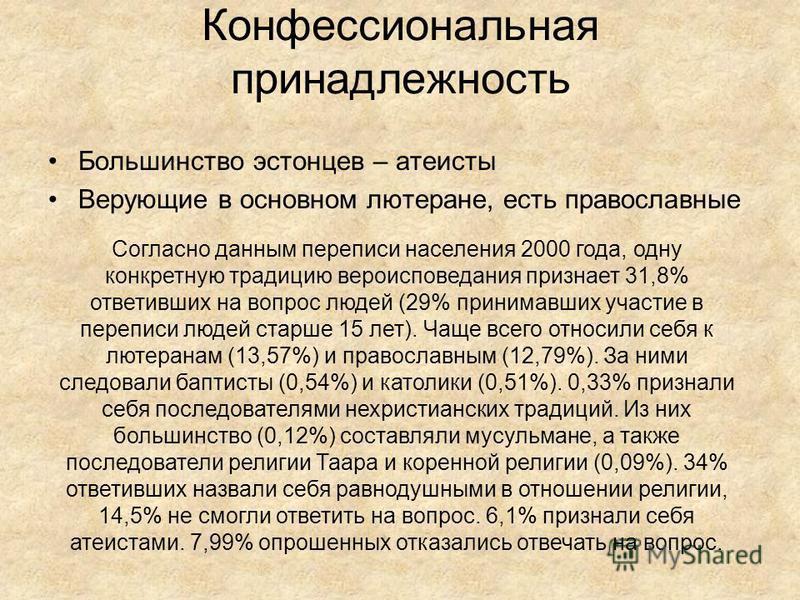 Конфессиональная принадлежность Большинство эстонцев – атеисты Верующие в основном лютеране, есть православные Согласно данным переписи населения 2000 года, одну конкретную традицию вероисповедания признает 31,8% ответивших на вопрос людей (29% прини