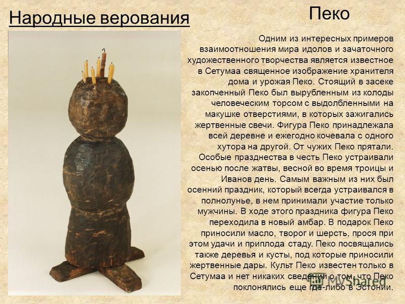Народные верования Пеко Одним из интересных примеров взаимоотношения мира идолов и зачаточного художественного творчества является известное в Сетумаа священное изображение хранителя дома и урожая Пеко. Стоящий в засеке закопченный Пеко был вырубленн