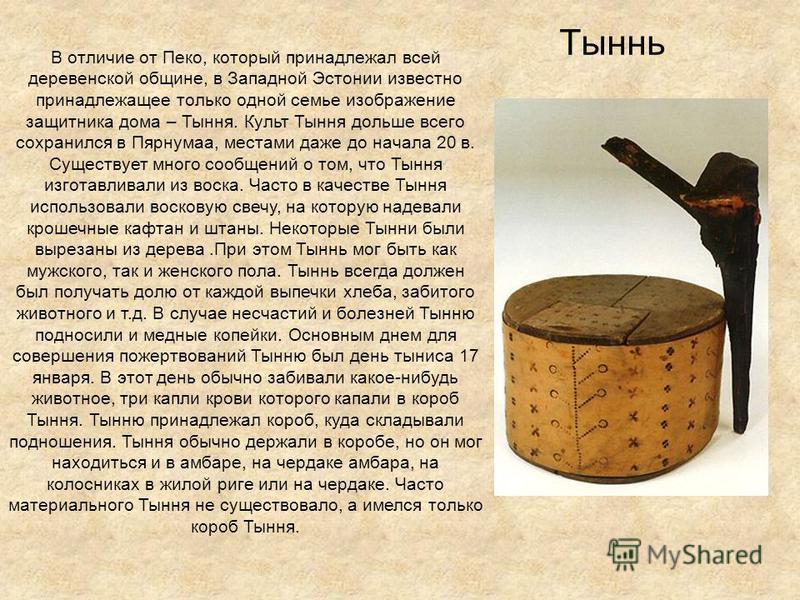 Тыннь В отличие от Пеко, который принадлежал всей деревенской общине, в Западной Эстонии известно принадлежащее только одной семье изображение защитника дома – Тыння. Культ Тыння дольше всего сохранился в Пярнумаа, местами даже до начала 20 в. Сущест