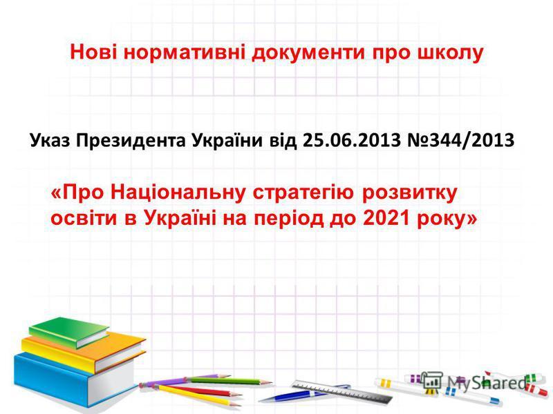 Нові нормативні документи про школу Указ Президента України від 25.06.2013 344/2013 «Про Національну стратегію розвитку освіти в Україні на період до 2021 року»