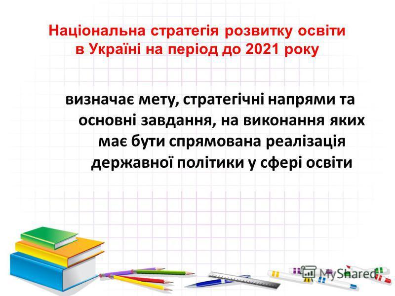 Національна стратегія розвитку освіти в Україні на період до 2021 року визначає мету, стратегічні напрями та основні завдання, на виконання яких має бути спрямована реалізація державної політики у сфері освіти