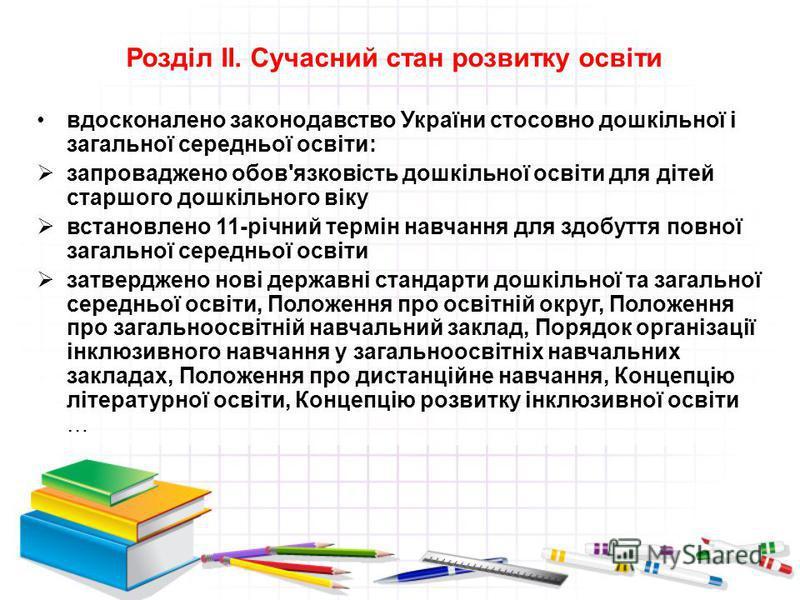 Розділ ІІ. Сучасний стан розвитку освіти вдосконалено законодавство України стосовно дошкільної і загальної середньої освіти: запроваджено обов'язковість дошкільної освіти для дітей старшого дошкільного віку встановлено 11-річний термін навчання для