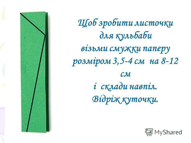 Щоб зробити листочки для кульбаби візьми смужки паперу розміром 3,5-4 см на 8-12 см і склади навпіл. Відріж куточки.