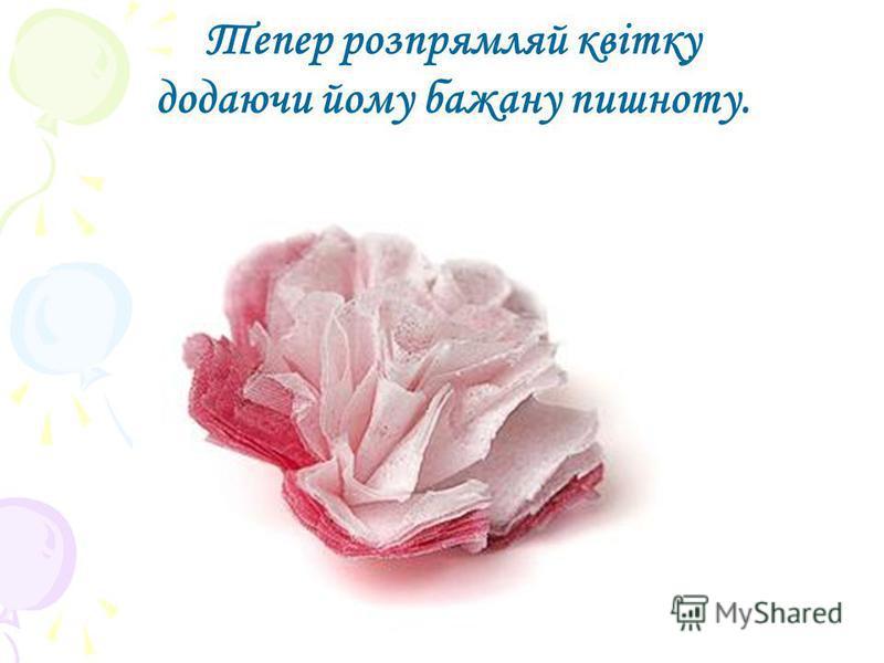 Тепер розпрямляй квітку додаючи йому бажану пишноту.