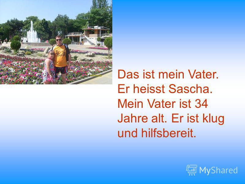 Das ist mein Vater. Er heisst Sascha. Mein Vater ist 34 Jahre alt. Er ist klug und hilfsbereit.