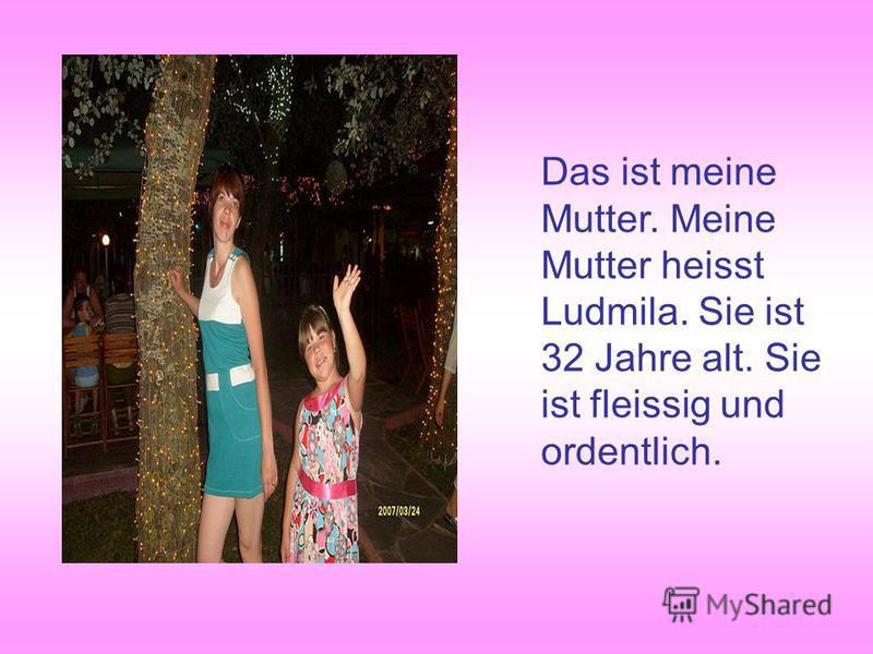 Das ist meine Mutter. Meine Mutter heisst Ludmila. Sie ist 32 Jahre alt. Sie ist fleissig und ordentlich.