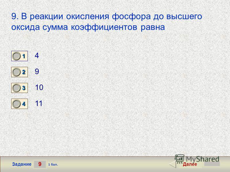 9 Задание 9. В реакции окисления фосфора до высшего оксида сумма коэффициентов равна 4 9 10 11 Далее 1 бал. 1111 0 2222 0 3333 0 4444 0
