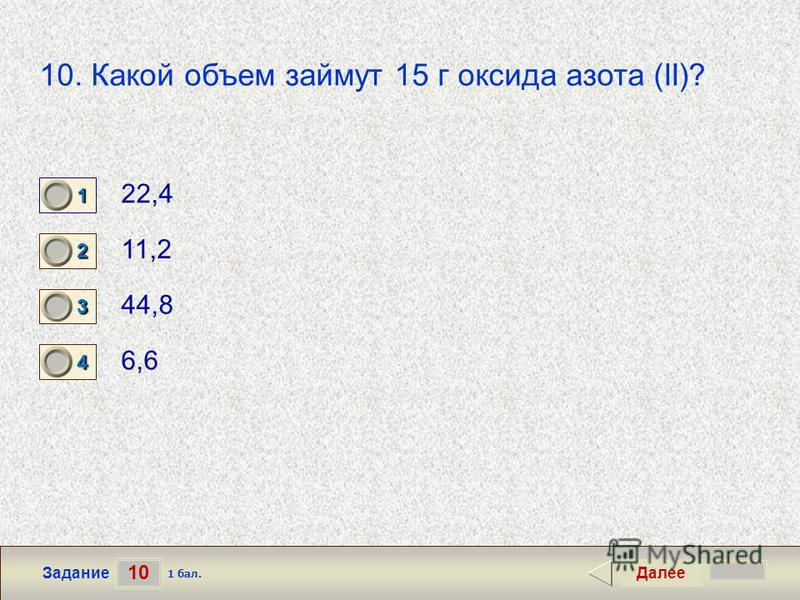 10 Задание 10. Какой объем займут 15 г оксида азота (II)? 22,4 11,2 44,8 6,6 Далее 1 бал. 1111 0 2222 0 3333 0 4444 0
