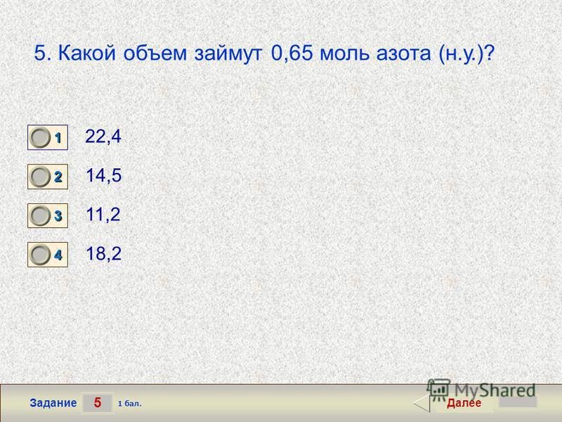 5 Задание 5. Какой объем займут 0,65 моль азота (н.у.)? 22,4 14,5 11,2 18,2 Далее 1 бал. 1111 0 2222 0 3333 0 4444 0
