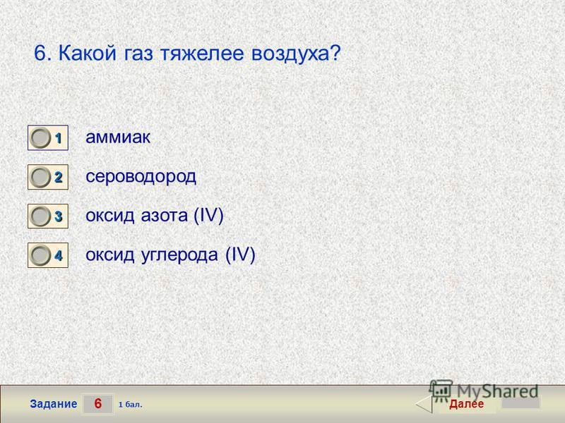 6 Задание 6. Какой газ тяжелее воздуха? аммиак сероводород оксид азота (IV) оксид углерода (IV) Далее 1 бал. 1111 0 2222 0 3333 0 4444 0