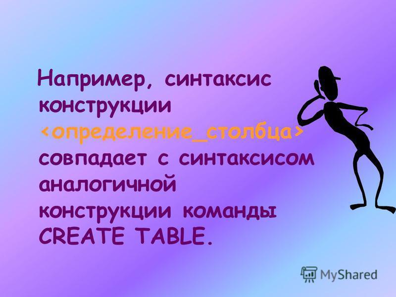 Например, синтаксис конструкции совпадает с синтаксисом аналогичной конструкции команды CREATE TABLE.