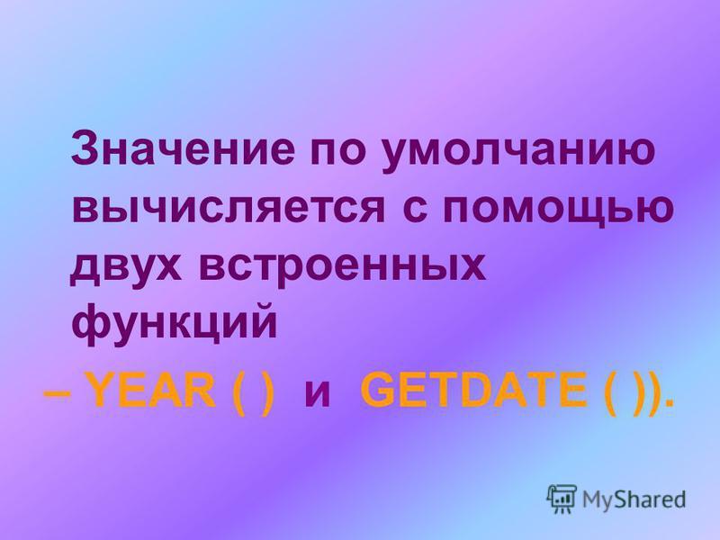 Значение по умолчанию вычисляется с помощью двух встроенных функций – YEAR ( ) и GETDATE ( )).