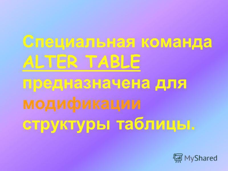 Специальная команда ALTER TABLE предназначена для модификации структуры таблицы.