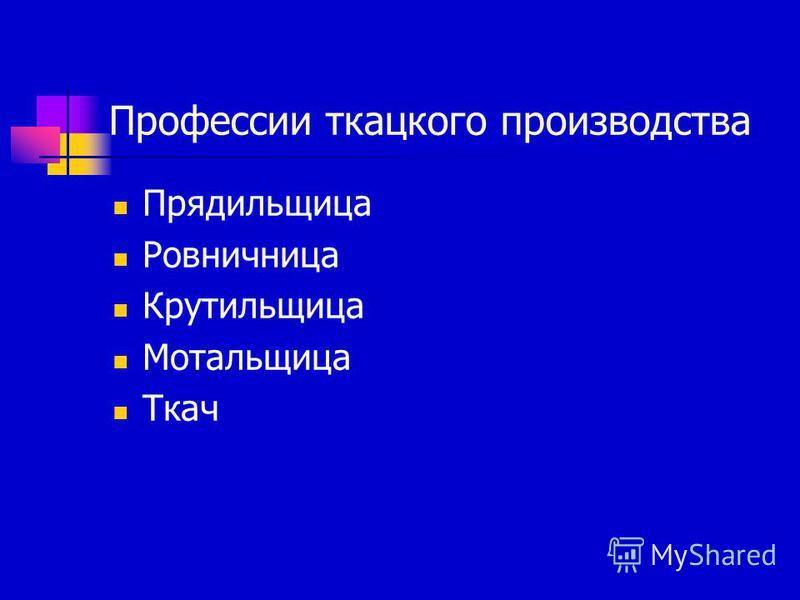 Профессии ткацкого производства Прядильщица Ровничница Крутильщица Мотальщица Ткач