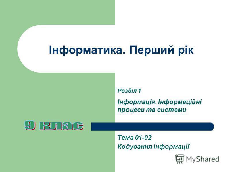 Інформатика. Перший рік Тема 01-02 Кодування інформації Розділ 1 Інформація. Інформаційні процеси та системи