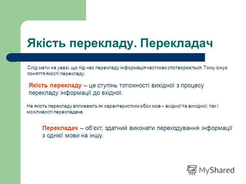 Якість перекладу. Перекладач Слід мати на увазі, що під час перекладу інформація частково спотворюється. Тому існує поняття якості перекладу. Перекладач – обєкт, здатний виконати перекодування інформації з однієї мови на іншу. Якість перекладу – це с